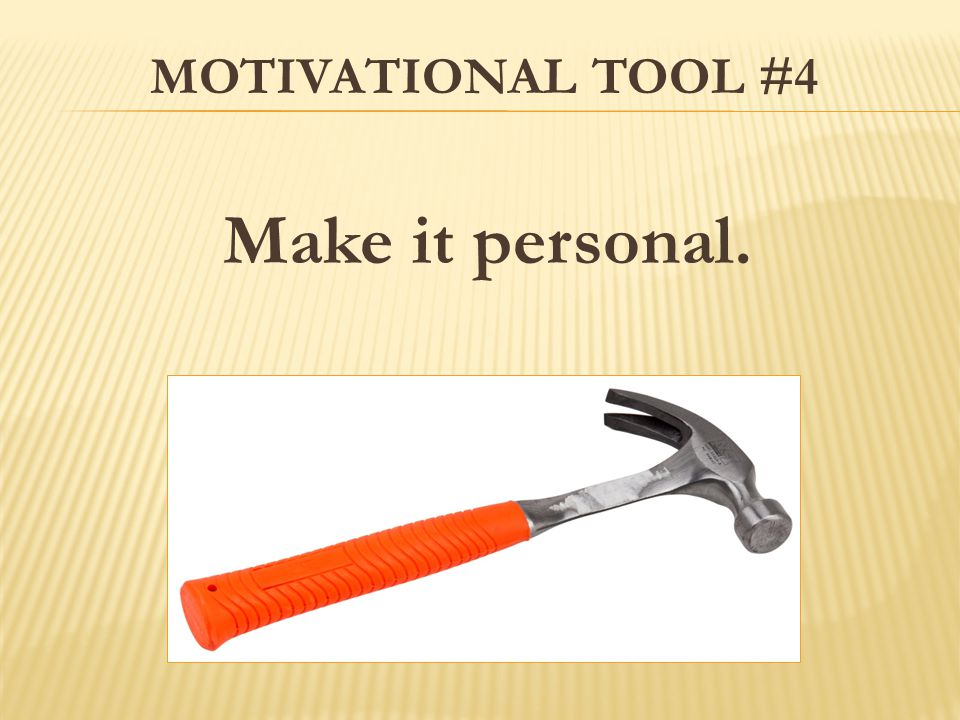 MOTIVATIONAL TOOL #4 Make it personal.