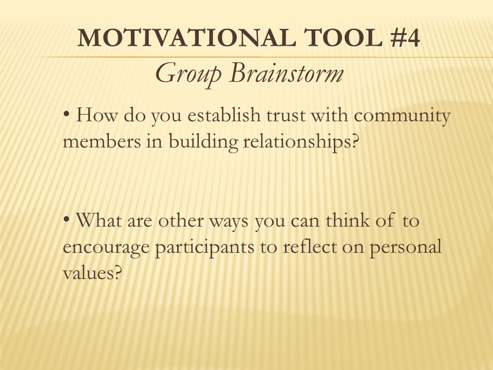MOTIVATIONAL TOOL #4 Group Brainstorm How do you establish trust with community members in building relationships.