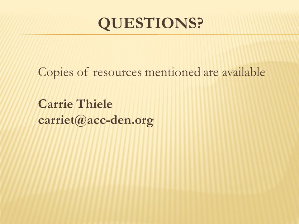 QUESTIONS Copies of resources mentioned are available Carrie Thiele carriet@acc-den.org