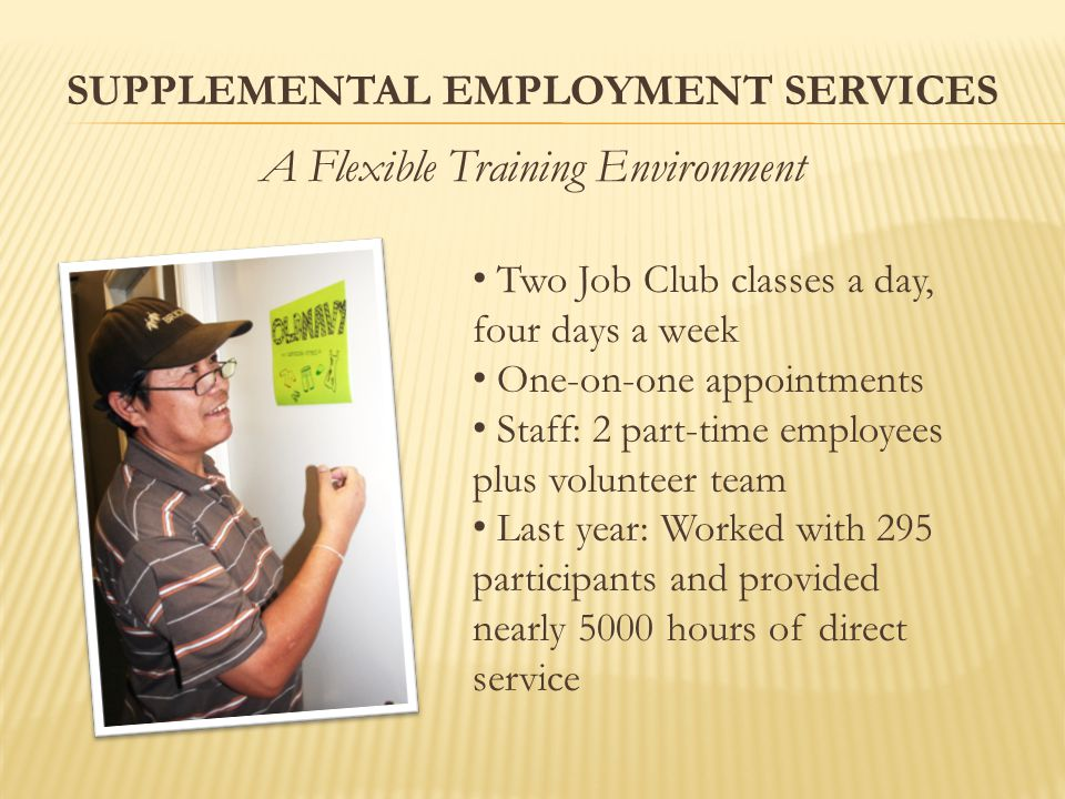 SUPPLEMENTAL EMPLOYMENT SERVICES A Flexible Training Environment Two Job Club classes a day, four days a week One-on-one appointments Staff: 2 part-time employees plus volunteer team Last year: Worked with 295 participants and provided nearly 5000 hours of direct service