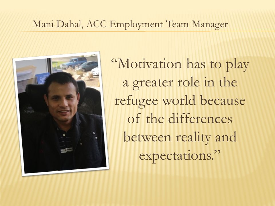 Motivation has to play a greater role in the refugee world because of the differences between reality and expectations. Mani Dahal, ACC Employment Team Manager