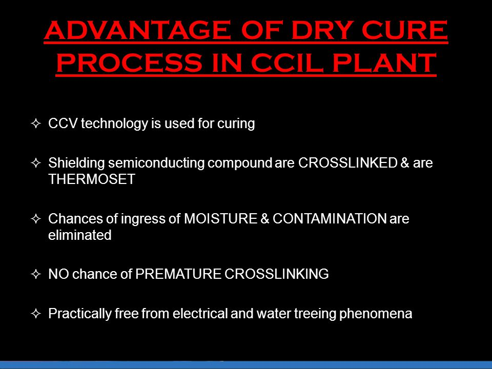 ADVANTAGE OF DRY CURE PROCESS IN CCIL PLANT  CCV technology is used for curing  Shielding semiconducting compound are CROSSLINKED & are THERMOSET  Chances of ingress of MOISTURE & CONTAMINATION are eliminated  NO chance of PREMATURE CROSSLINKING  Practically free from electrical and water treeing phenomena