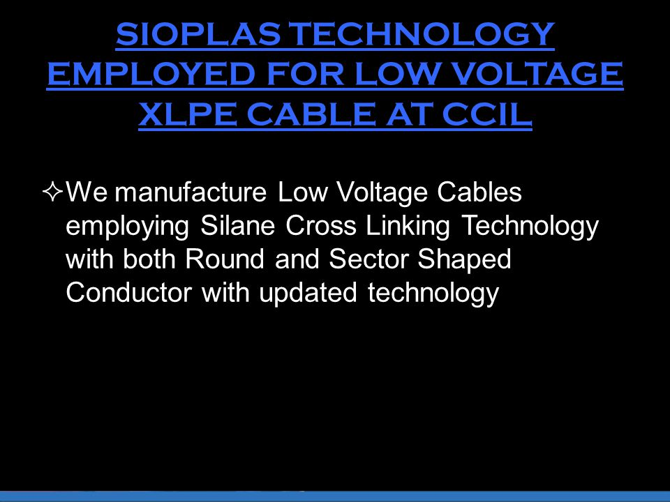 SIOPLAS TECHNOLOGY EMPLOYED FOR LOW VOLTAGE XLPE CABLE AT CCIL  We manufacture Low Voltage Cables employing Silane Cross Linking Technology with both Round and Sector Shaped Conductor with updated technology