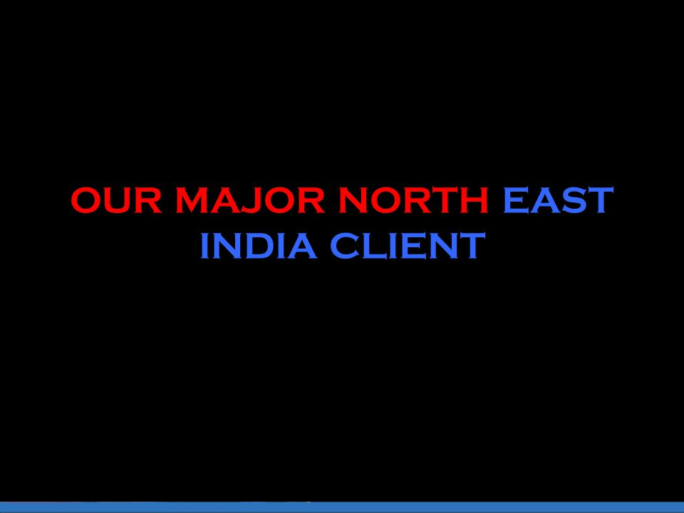 OUR MAJOR NORTH EAST INDIA CLIENT