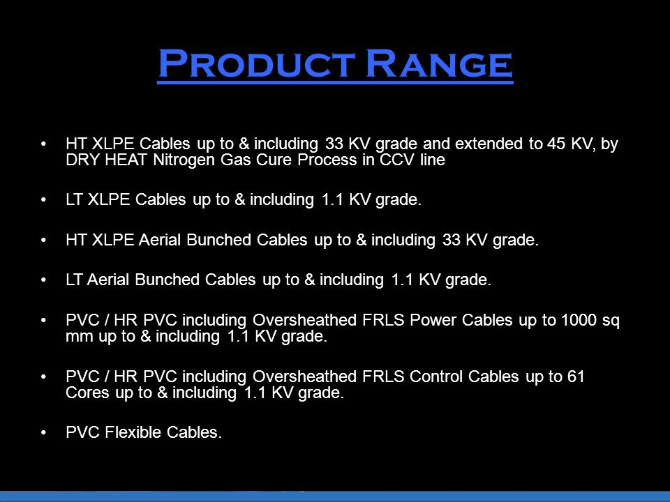 Product Range HT XLPE Cables up to & including 33 KV grade and extended to 45 KV, by DRY HEAT Nitrogen Gas Cure Process in CCV line LT XLPE Cables up to & including 1.1 KV grade.