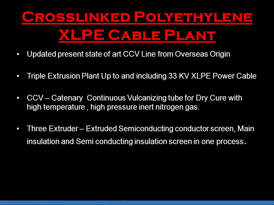 Crosslinked Polyethylene XLPE Cable Plant Updated present state of art CCV Line from Overseas Origin Triple Extrusion Plant Up to and including 33 KV XLPE Power Cable CCV – Catenary Continuous Vulcanizing tube for Dry Cure with high temperature, high pressure inert nitrogen gas.