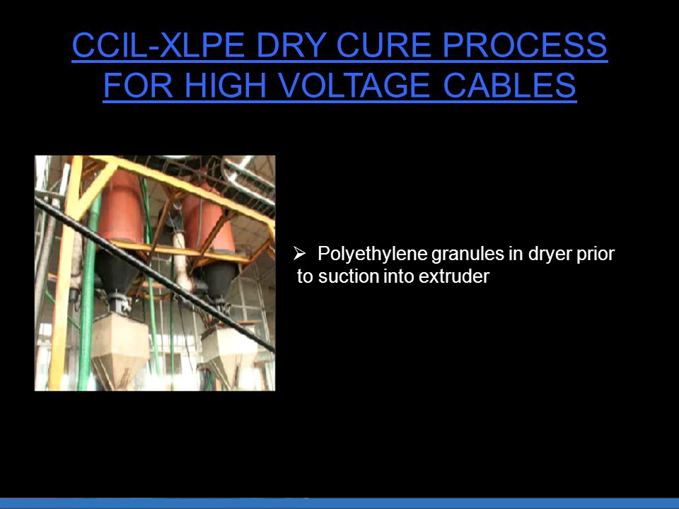 CCIL-XLPE DRY CURE PROCESS FOR HIGH VOLTAGE CABLES  Polyethylene granules in dryer prior to suction into extruder