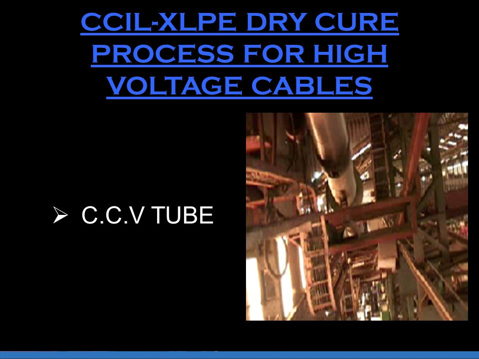 CCIL-XLPE DRY CURE PROCESS FOR HIGH VOLTAGE CABLES  C.C.V TUBE