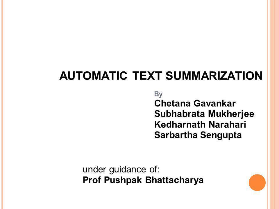 AUTOMATIC TEXT SUMMARIZATION By Chetana Gavankar Subhabrata Mukherjee Kedharnath Narahari Sarbartha Sengupta under guidance of: Prof Pushpak Bhattacha