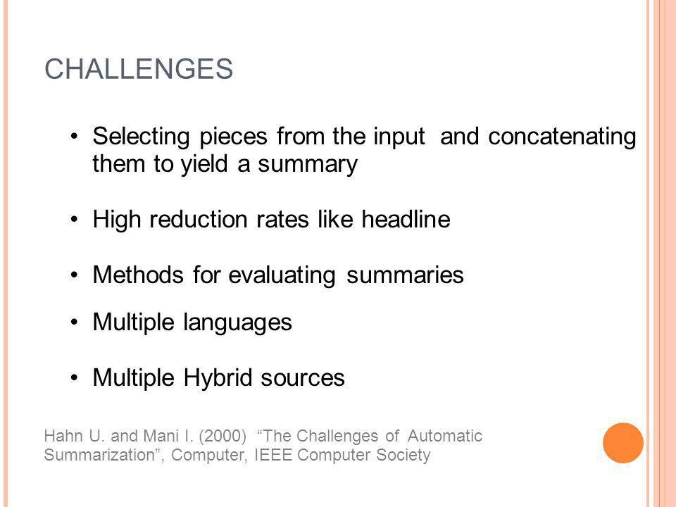 CHALLENGES Selecting pieces from the input and concatenating them to yield a summary High reduction rates like headline Methods for evaluating summari