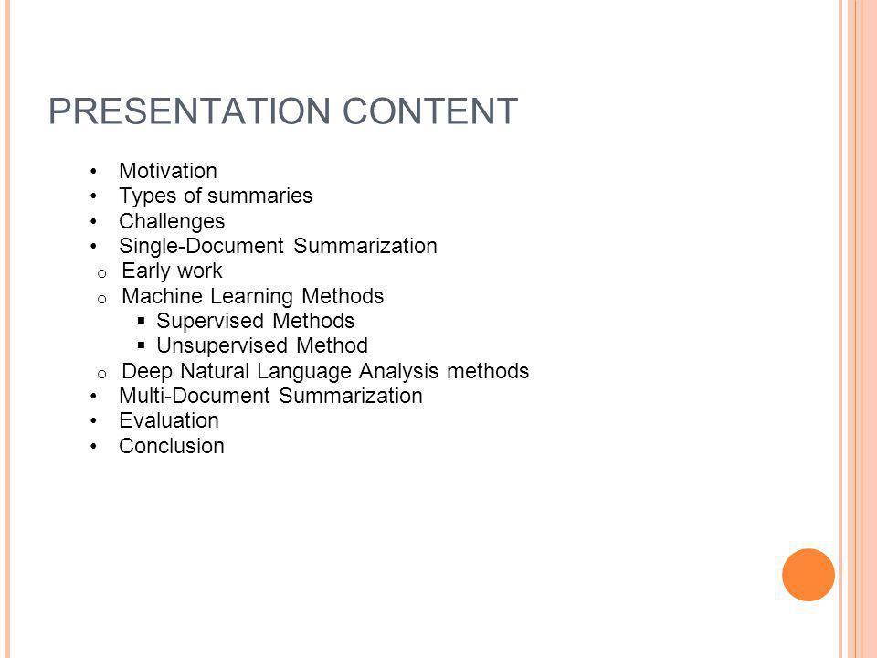 PRESENTATION CONTENT Motivation Types of summaries Challenges Single-Document Summarization o Early work o Machine Learning Methods  Supervised Metho