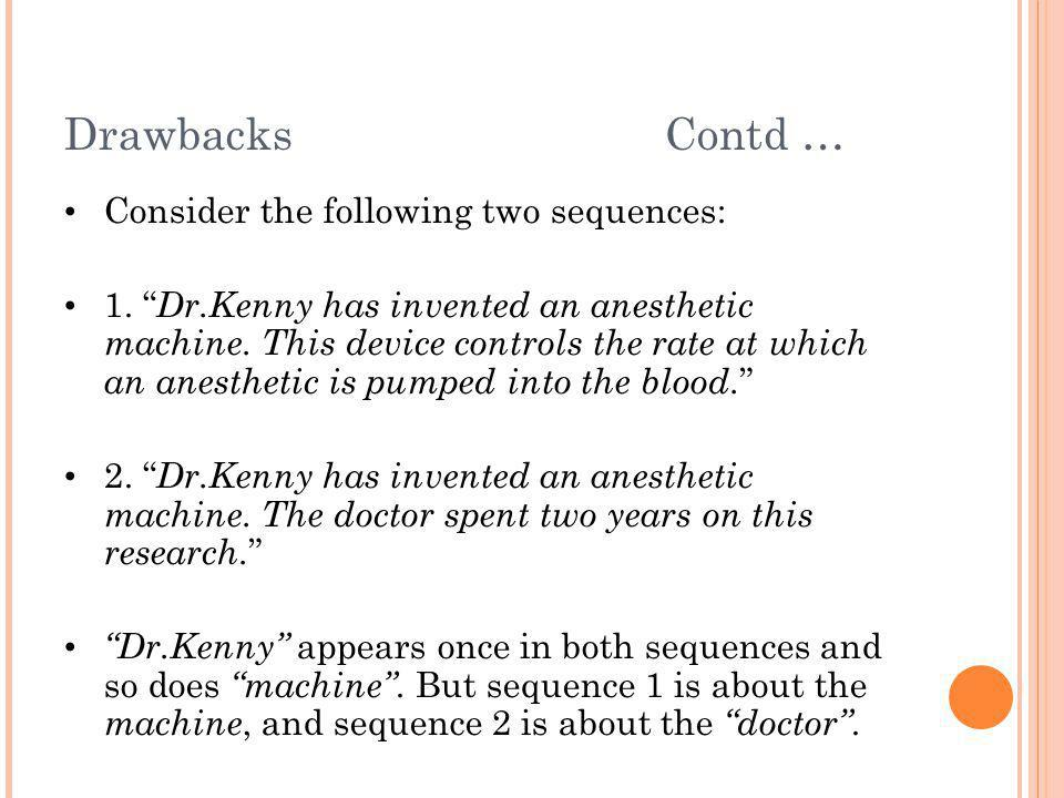 """Drawbacks Contd … Consider the following two sequences: 1. """" Dr.Kenny has invented an anesthetic machine. This device controls the rate at which an an"""