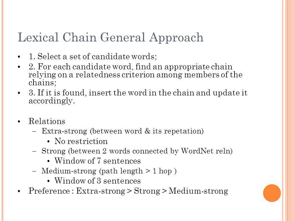Lexical Chain General Approach 1. Select a set of candidate words; 2. For each candidate word, find an appropriate chain relying on a relatedness crit