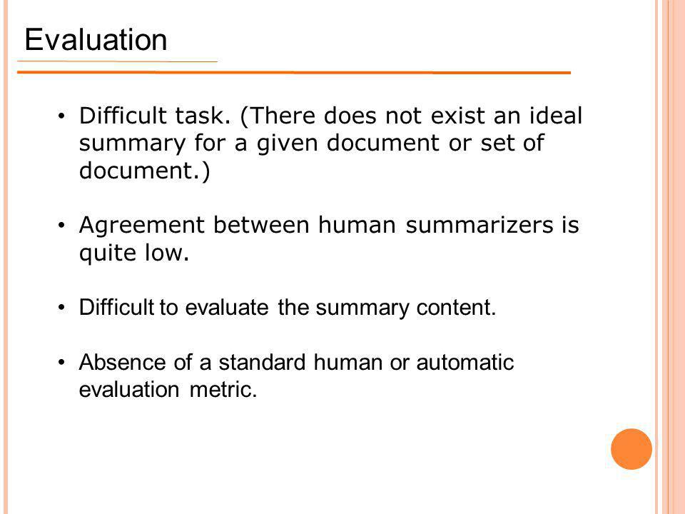 Evaluation Difficult task. (There does not exist an ideal summary for a given document or set of document.) Agreement between human summarizers is qui