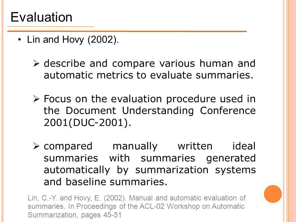Evaluation Lin and Hovy (2002).  describe and compare various human and automatic metrics to evaluate summaries.  Focus on the evaluation procedure