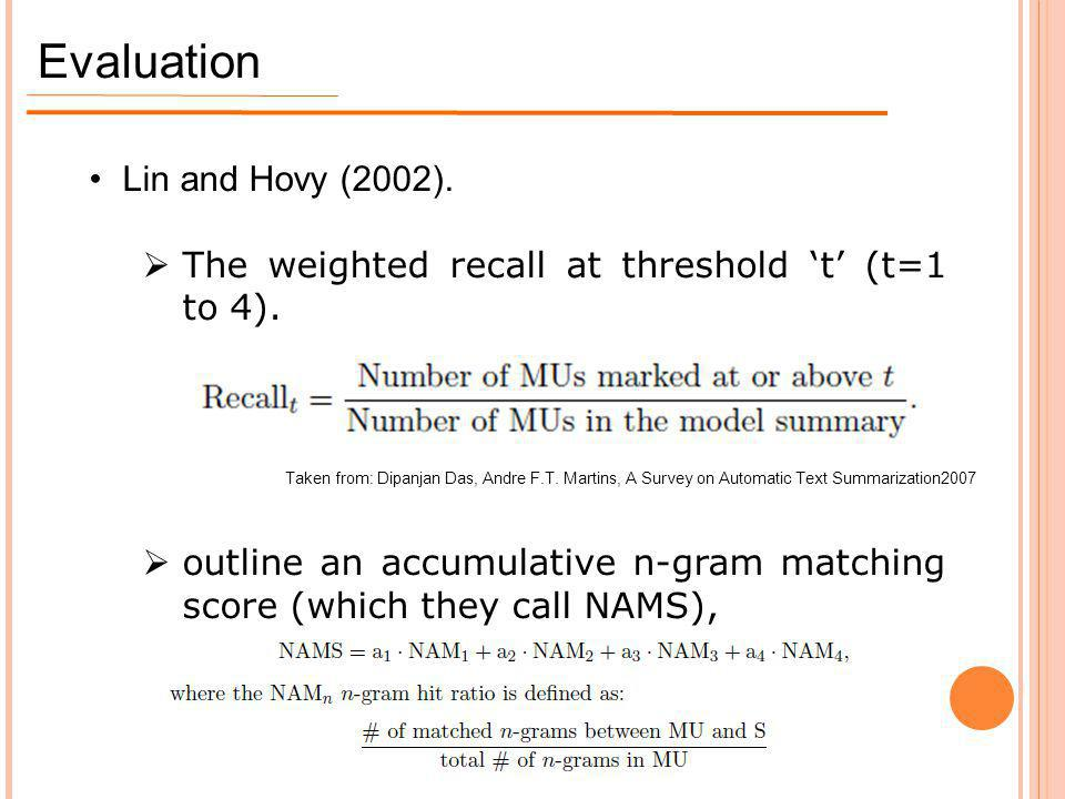 Evaluation Lin and Hovy (2002).  The weighted recall at threshold 't' (t=1 to 4).  outline an accumulative n-gram matching score (which they call NA