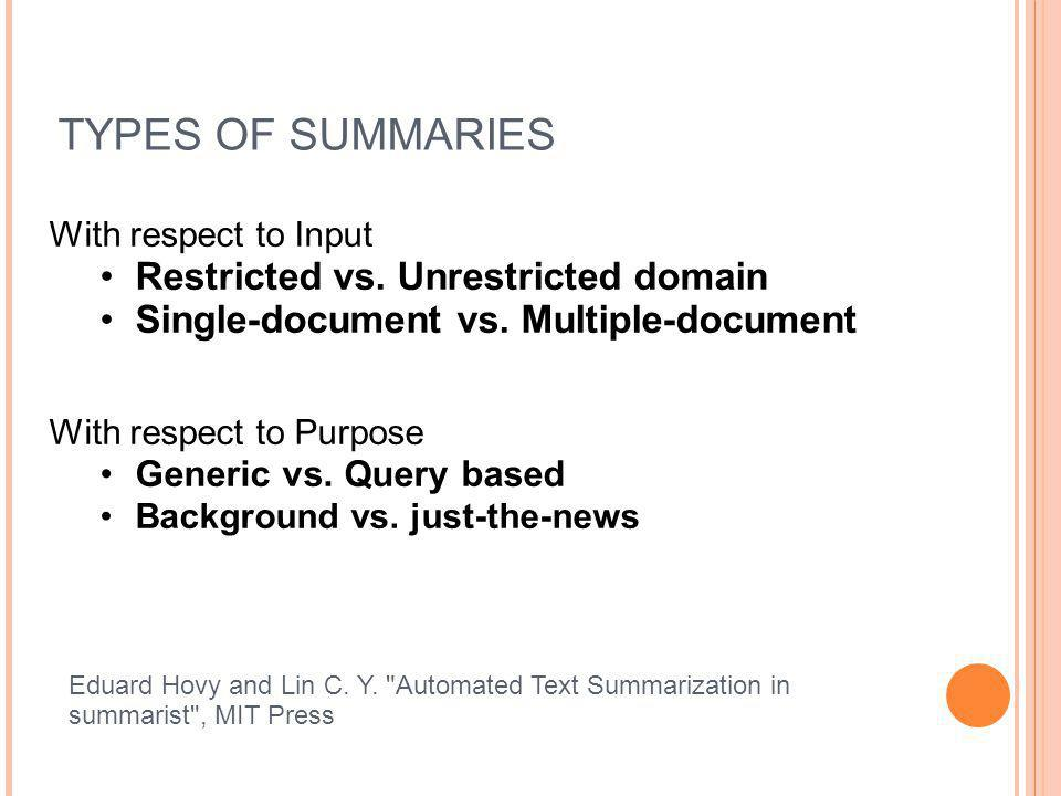 TYPES OF SUMMARIES With respect to Input Restricted vs. Unrestricted domain Single-document vs. Multiple-document With respect to Purpose Generic vs.