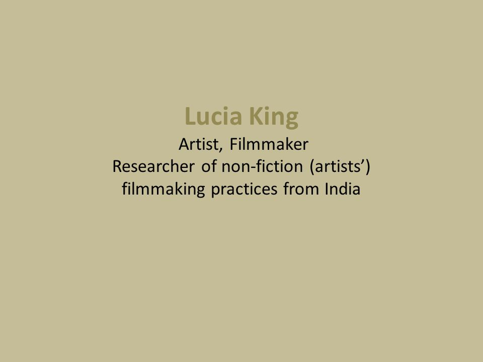 Lucia King Artist, Filmmaker Researcher of non-fiction (artists') filmmaking practices from India