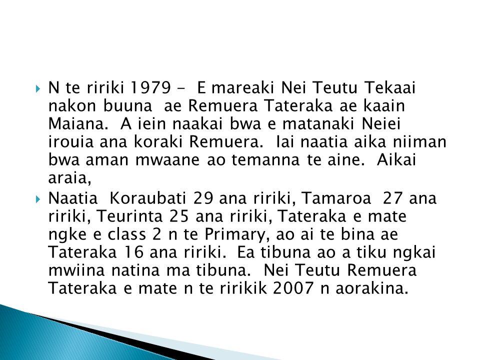  N te ririki 1979 - E mareaki Nei Teutu Tekaai nakon buuna ae Remuera Tateraka ae kaain Maiana. A iein naakai bwa e matanaki Neiei irouia ana koraki