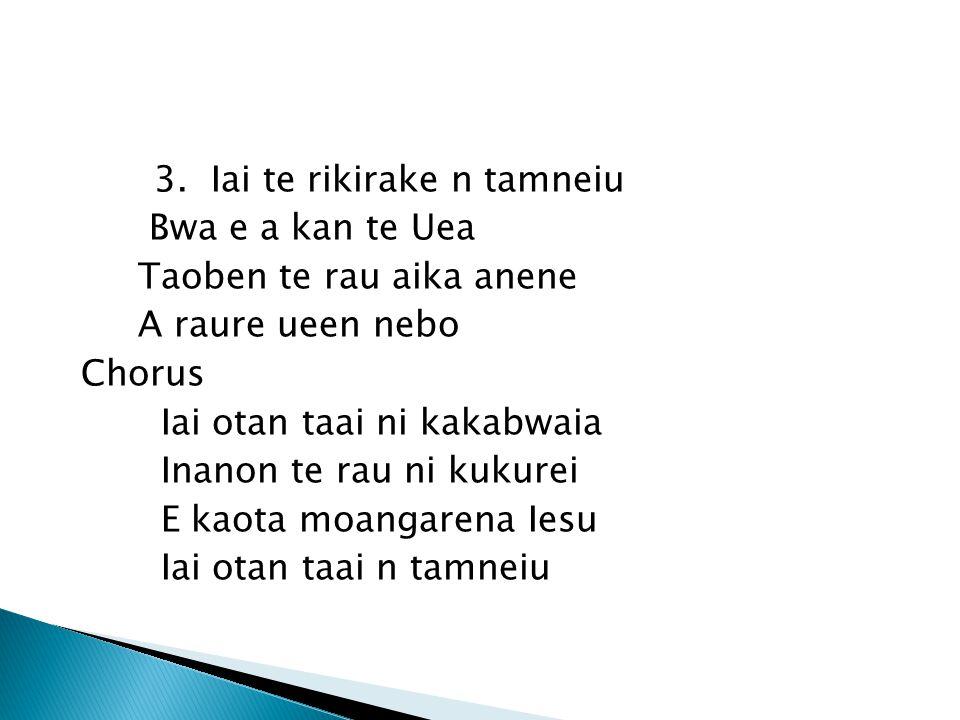 3. Iai te rikirake n tamneiu Bwa e a kan te Uea Taoben te rau aika anene A raure ueen nebo Chorus Iai otan taai ni kakabwaia Inanon te rau ni kukurei