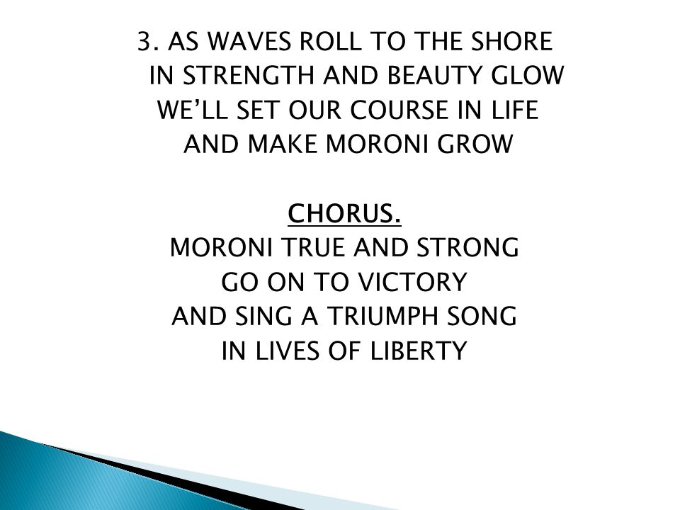 3. AS WAVES ROLL TO THE SHORE IN STRENGTH AND BEAUTY GLOW WE'LL SET OUR COURSE IN LIFE AND MAKE MORONI GROW CHORUS. MORONI TRUE AND STRONG GO ON TO VI