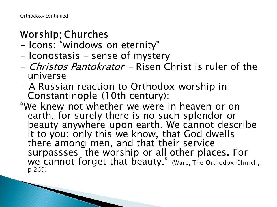 "Orthodoxy continued Worship; Churches - Icons: ""windows on eternity"" - Iconostasis – sense of mystery - Christos Pantokrator – Risen Christ is ruler o"