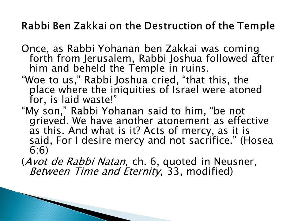 Rabbi Ben Zakkai on the Destruction of the Temple Once, as Rabbi Yohanan ben Zakkai was coming forth from Jerusalem, Rabbi Joshua followed after him a