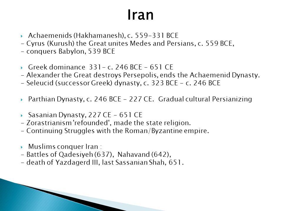 Iran  Achaemenids (Hakhamanesh), c. 559-331 BCE - Cyrus (Kurush) the Great unites Medes and Persians, c. 559 BCE, - conquers Babylon, 539 BCE  Greek