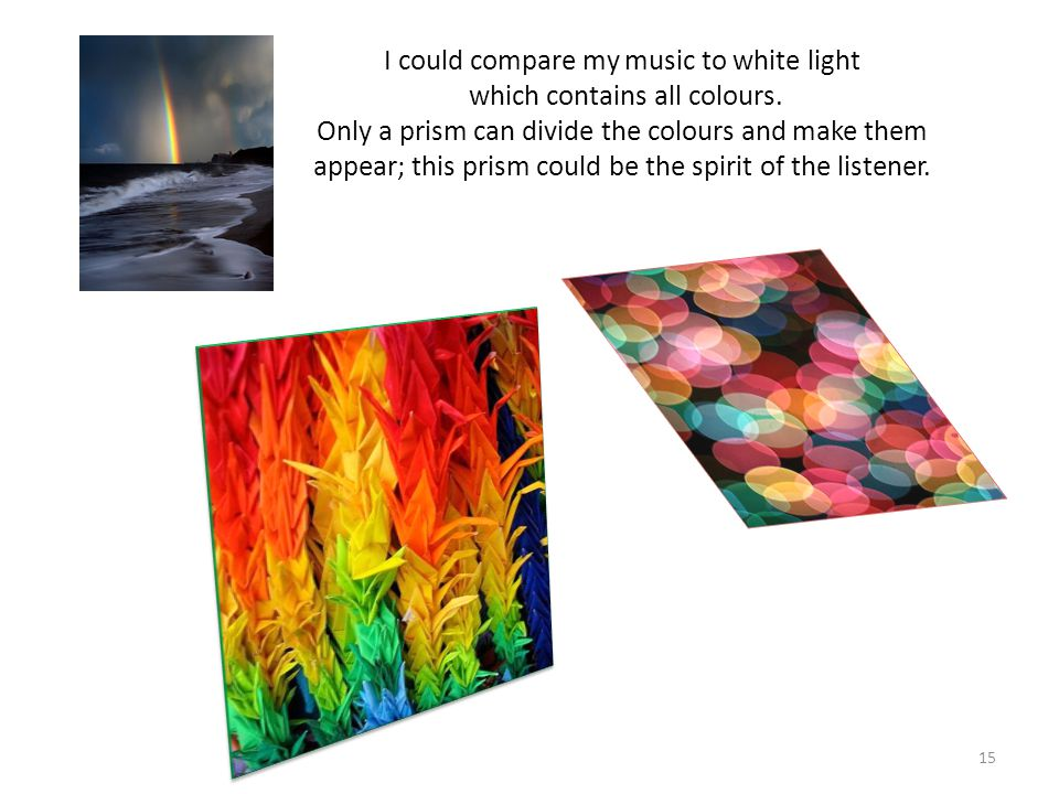 I could compare my music to white light which contains all colours.