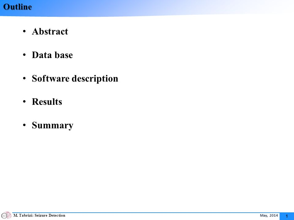 M. Tabrizi: Seizure Detection May, 2014 1 Outline Abstract Data base Software description Results Summary