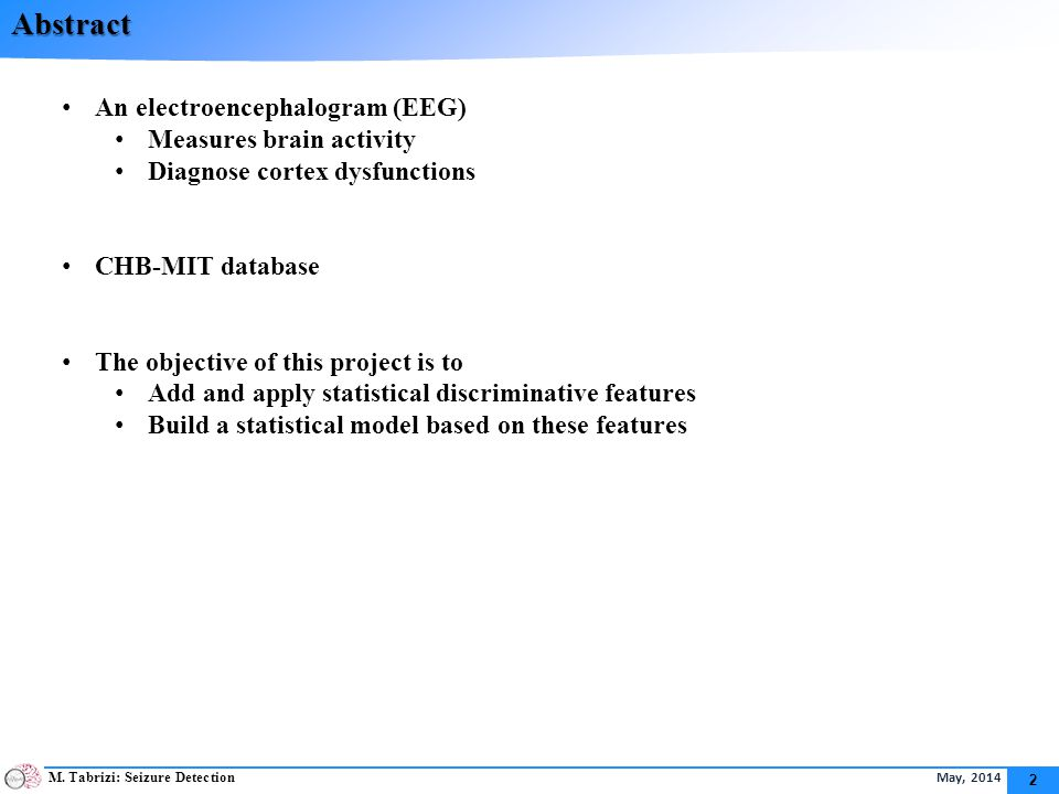 M. Tabrizi: Seizure Detection May, 2014 2 Abstract An electroencephalogram (EEG) Measures brain activity Diagnose cortex dysfunctions CHB-MIT database