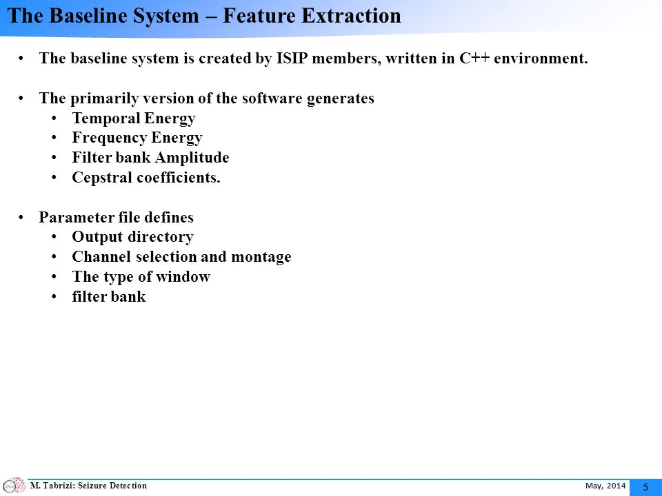 M. Tabrizi: Seizure Detection May, 2014 5 The Baseline System – Feature Extraction The baseline system is created by ISIP members, written in C++ envi