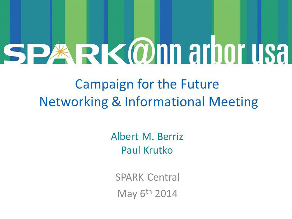 SPARK Central May 6 th 2014 Campaign for the Future Networking & Informational Meeting Albert M.