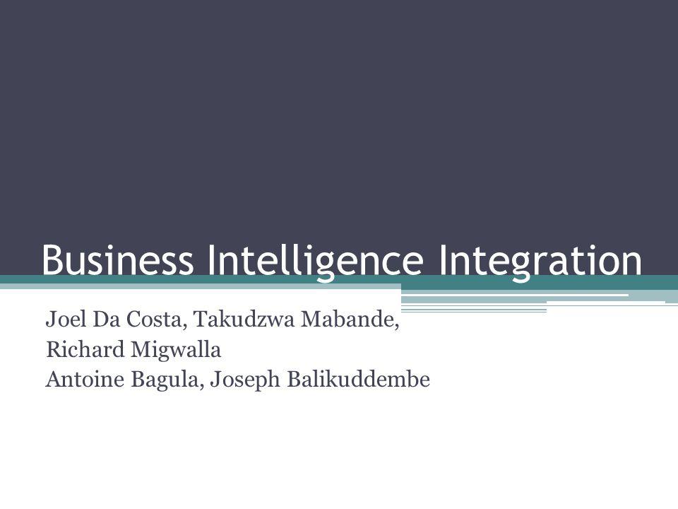 Business Intelligence Integration Joel Da Costa, Takudzwa Mabande, Richard Migwalla Antoine Bagula, Joseph Balikuddembe
