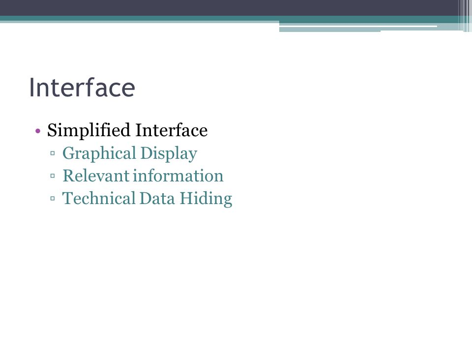 Interface Simplified Interface ▫Graphical Display ▫Relevant information ▫Technical Data Hiding