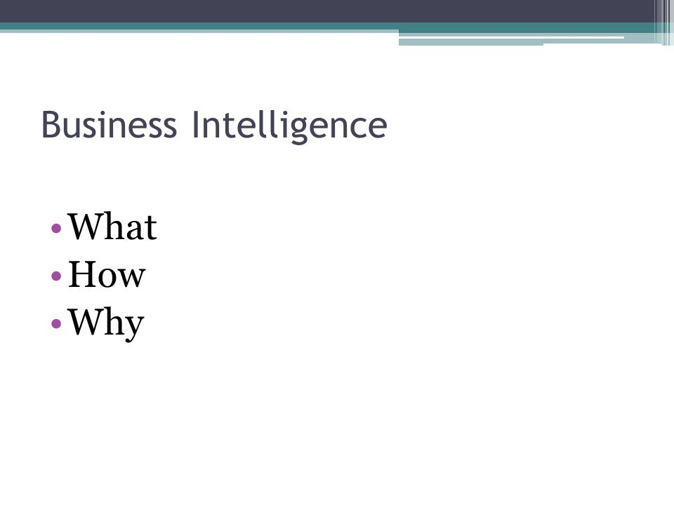 Business Intelligence What How Why