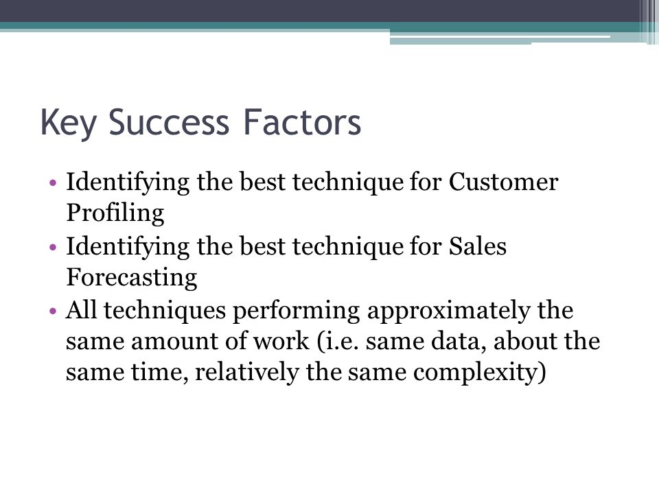 Key Success Factors Identifying the best technique for Customer Profiling Identifying the best technique for Sales Forecasting All techniques performing approximately the same amount of work (i.e.