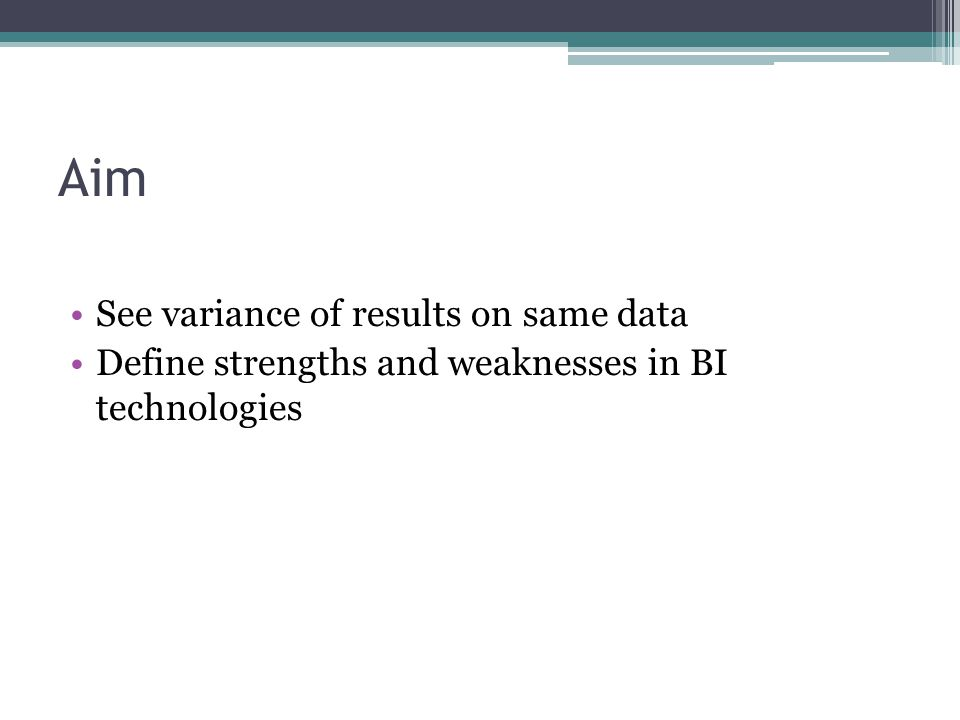 Aim See variance of results on same data Define strengths and weaknesses in BI technologies