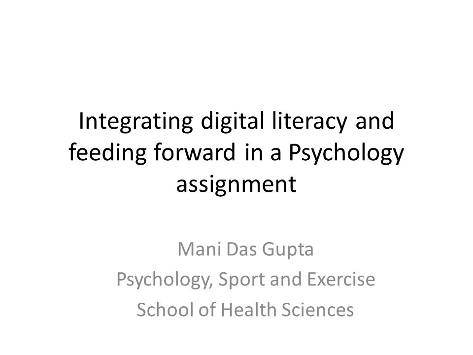 Integrating digital literacy and feeding forward in a Psychology assignment Mani Das Gupta Psychology, Sport and Exercise School of Health Sciences