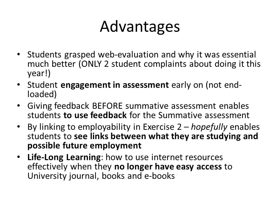 Advantages Students grasped web-evaluation and why it was essential much better (ONLY 2 student complaints about doing it this year!) Student engagement in assessment early on (not end- loaded) Giving feedback BEFORE summative assessment enables students to use feedback for the Summative assessment By linking to employability in Exercise 2 – hopefully enables students to see links between what they are studying and possible future employment Life-Long Learning: how to use internet resources effectively when they no longer have easy access to University journal, books and e-books