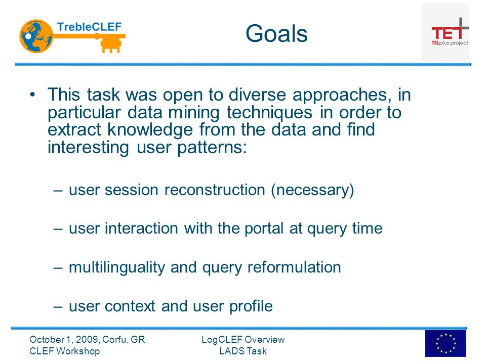 Goals This task was open to diverse approaches, in particular data mining techniques in order to extract knowledge from the data and find interesting user patterns: –user session reconstruction (necessary) –user interaction with the portal at query time –multilinguality and query reformulation –user context and user profile LogCLEF Overview LADS Task October 1, 2009, Corfu, GR CLEF Workshop