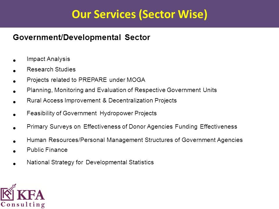 Our Services (Sector Wise) Government/Developmental Sector Impact Analysis Research Studies Projects related to PREPARE under MOGA Planning, Monitoring and Evaluation of Respective Government Units Rural Access Improvement & Decentralization Projects Feasibility of Government Hydropower Projects Primary Surveys on Effectiveness of Donor Agencies Funding Effectiveness Human Resources/Personal Management Structures of Government Agencies Public Finance National Strategy for Developmental Statistics