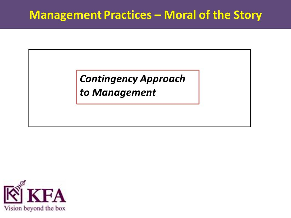 Management Practices – Moral of the Story Contingency Approach to Management