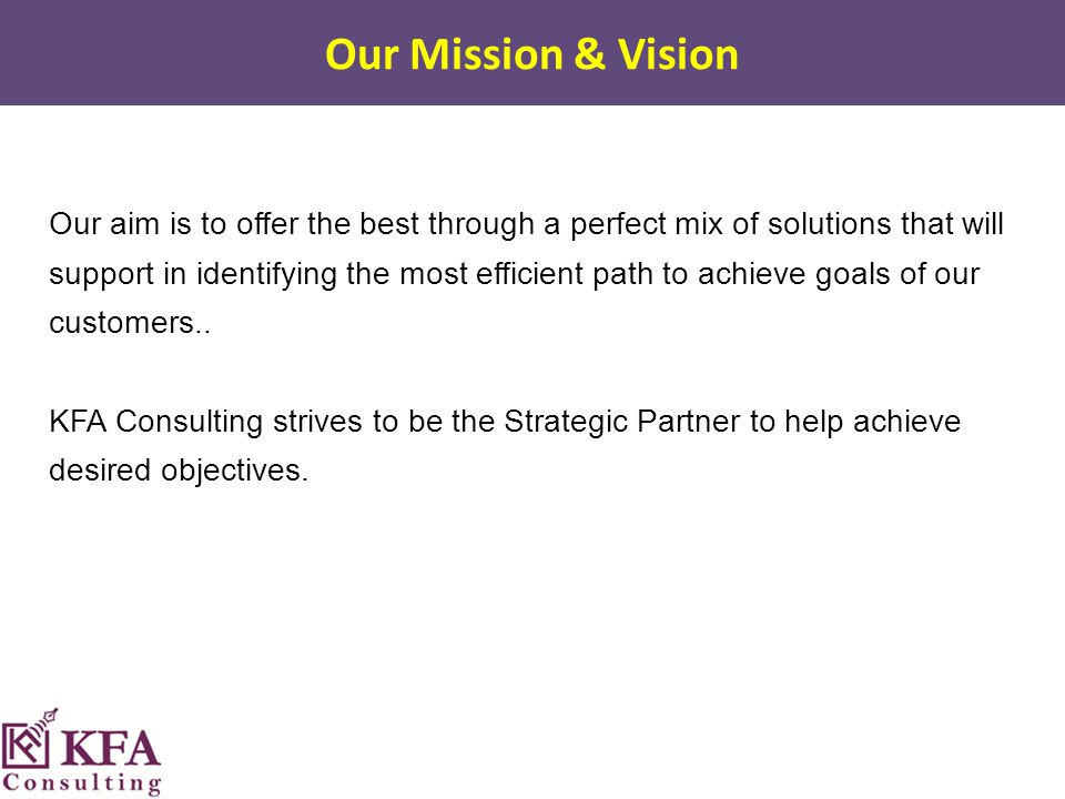 Our Mission & Vision Our aim is to offer the best through a perfect mix of solutions that will support in identifying the most efficient path to achieve goals of our customers..