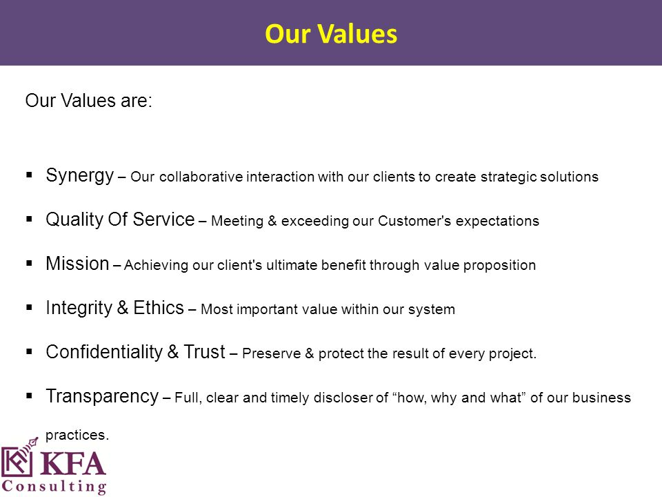 Our Values are:  Synergy – Our collaborative interaction with our clients to create strategic solutions  Quality Of Service – Meeting & exceeding our Customer s expectations  Mission – Achieving our client s ultimate benefit through value proposition  Integrity & Ethics – Most important value within our system  Confidentiality & Trust – Preserve & protect the result of every project.