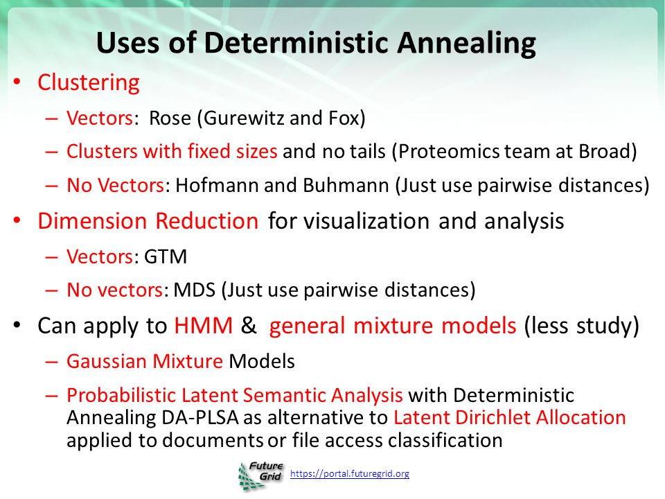 https://portal.futuregrid.org Uses of Deterministic Annealing Clustering – Vectors: Rose (Gurewitz and Fox) – Clusters with fixed sizes and no tails (