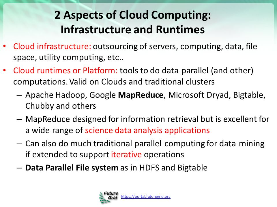 https://portal.futuregrid.org 2 Aspects of Cloud Computing: Infrastructure and Runtimes Cloud infrastructure: outsourcing of servers, computing, data,