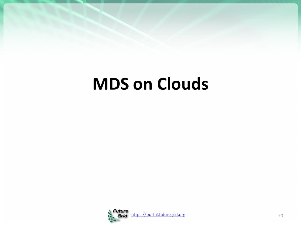 https://portal.futuregrid.org MDS on Clouds 70