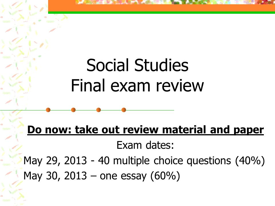 Social Studies Final exam review Do now: take out review material and paper Exam dates: May 29, 2013 - 40 multiple choice questions (40%) May 30, 2013 – one essay (60%)