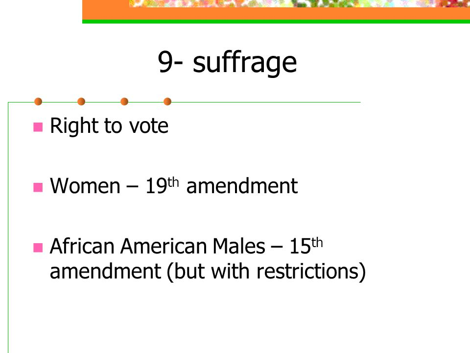 9- suffrage Right to vote Women – 19 th amendment African American Males – 15 th amendment (but with restrictions)
